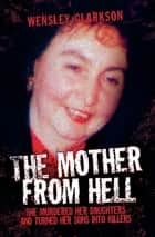 The Mother From Hell - She Murdered Her Daughters and Turned Her Sons into Murderers ebook by Wensley Clarkson