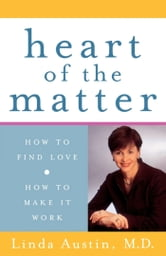 Heart of the Matter - How to Find Love, How to Make It Work ebook by M.D. Linda Austin, M.D.