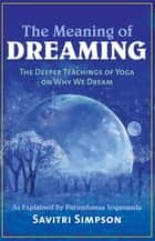 The Meaning of Dreaming - The Deeper Teachings of Yoga on Why We Dream as Explained by Paramhansa Yogananda ebook by Savitri Simpson