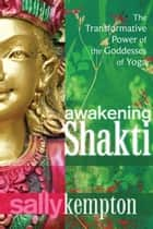 Awakening Shakti - The Transformative Power of the Goddesses of Yoga ebook by Sally Kempton