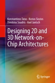 Designing 2D and 3D Network-on-Chip Architectures ebook by Konstantinos Tatas,Kostas Siozios,Dimitrios Soudris,Axel Jantsch