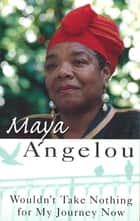 Wouldn't Take Nothing For My Journey Now ebook by Dr Maya Angelou