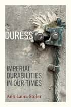 Duress - Imperial Durabilities in Our Times ebook by Ann Laura Stoler