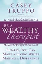 Be a Wealthy Therapist: Finally, You Can Make A Living Making A Difference ebook by Casey Truffo