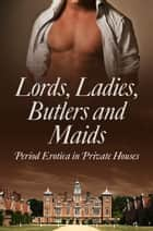 Lords, Ladies, Butlers and Maids: Period Erotica in Private Houses ebook by Heather Towne, Rose de Fer, Mina Murray,...