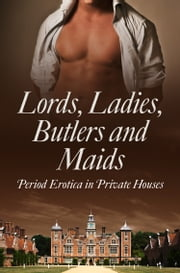 Lords, Ladies, Butlers and Maids: Period Erotica in Private Houses ebook by Heather Towne,Kathleen Tudor,Rose de Fer,Mina Murray,Flora Dain,Morwenna Drake,Alegra Verde,Donna George Storey,Ludivine Bonneur