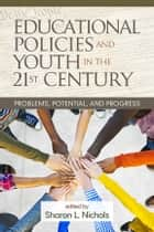 Educational Policies and Youth in the 21st Century - Problems, Potential, and Progress ebook by Sharon L. Nichols