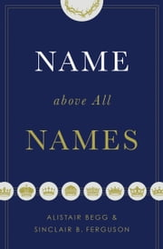 Name above All Names ebook by Alistair Begg,Sinclair B. Ferguson
