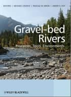 Gravel Bed Rivers - Processes, Tools, Environments ebook by Michael Church, Pascale Biron, Andre Roy