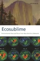 Ecosublime - Environmental Awe and Terror from New World to Oddworld ebook by Lee Rozelle
