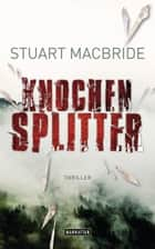Knochensplitter - Thriller ebook by Stuart MacBride, Andreas Jäger