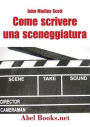 Come si scrive una sceneggiatura ebook by John Madley Scott