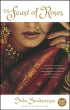 The Feast of Roses - A Novel ebook by Indu Sundaresan