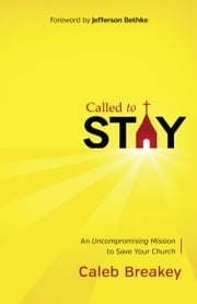 Called to Stay - An Uncompromising Mission to Save Your Church ebook by Caleb Breakey
