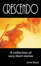 Crescendo: A Collection Of Very Short Stories ebook by Juliet Boyd