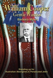 WILLIAM COOPER, GENTLE WARRIOR: Standing up for Australian Aborigines and Persecuted Jews ebook by Barbara Miller
