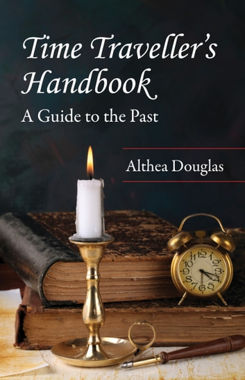 Time Traveller's Handbook - A Guide to the Past ebook by Althea Douglas