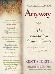 Anyway - The Paradoxical Commandments: Finding Personal Meaning in aCrazy World ebook by Kent M. Keith,Spencer Johnson