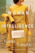 A Woman of Intelligence - A Novel ebook by Karin Tanabe