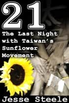 21: The Last Night with Taiwan's Sunflower Movement ebook by Jesse Steele