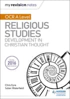 My Revision Notes OCR A Level Religious Studies: Developments in Christian Thought ebook by Julian Waterfield, Chris Eyre