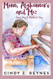 Mom, Alzheimer's and Me: Every Day Is Mother's Day ebook by Cynthia Reynes