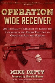 Operation Wide Receiver - An Informant's Struggle to Expose the Corruption and Deceit That Led to Operation Fast and Furious ebook by Mike Detty,Sharyl Attkisson
