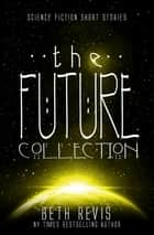 The Future Collection - Science Fiction Short Stories 電子書 by Beth Revis
