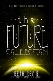 The Future Collection - Science Fiction Short Stories ebook by Beth Revis