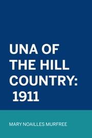Una Of The Hill Country: 1911 ebook by Mary Noailles Murfree