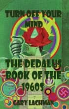 The Dedalus Book of the 1960s - Turn Off Your Mind ebook by Gary Lachman