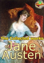 The Collected Works of Jane Austen, 8 Classic Works - (Sense and Sensibility, Pride and Prejudice, Emma, Mansfield Park, Northanger Abbey, Persuasion, and More!) ebook by Jane Austen