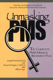 Unmasking PMS - The Complete PMS Medical Treatment Plan ebook by Joseph Martorano,Maureen Morgan,William Fryer