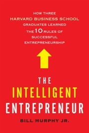 The Intelligent Entrepreneur - How Three Harvard Business School Graduates Learned the 10 Rules of Successful Entrepreneurship ebook by Bill Murphy