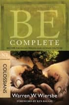 Be Complete (Colossians): Become the Whole Person God Intends You to Be ebook by Warren W. Wiersbe
