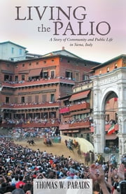 Living the Palio - A Story of Community and Public Life in Siena, Italy ebook by Thomas W. Paradis