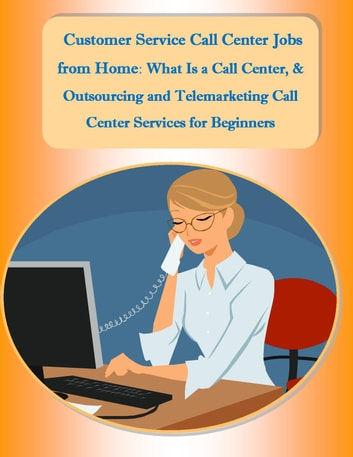 Customer Service Call Center Jobs from Home: What Is a Call Center, and Outsourcing and Telemarketing Call Center Services for Beginners ebook by Sharon Copeland
