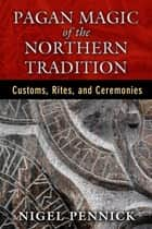 Pagan Magic of the Northern Tradition - Customs, Rites, and Ceremonies ebook by Nigel Pennick