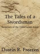 The Tales of a Swordsman: Surprises of the Unfortunate Kind ebook by Dustin R. Freezen