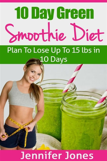 10 Day Green Smoothie Diet: Plan To Lose Up To 15lbs In 10 Days ebook by Jennifer Jones