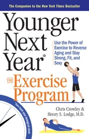 Younger Next Year: The Exercise Program - Use the Power of Exercise to Reverse Aging and Stay Strong, Fit, and Sexy ebook by Chris Crowley,Henry S. Lodge, M.D.,Bill Fabrocini, P.T., C.S.C.S.