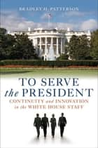 To Serve the President - Continuity and Innovation in the White House Staff ebook by Bradley H. Patterson