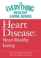 Heart Disease: Heart-Healthy Eating - The most important information you need to improve your health ebook by Adams Media