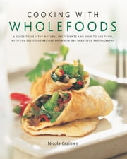 Cooking with Wholefoods: A Guide to Healthy Natural Ingredients and How to Use Them, with 100 Delicious Recipes Shown in 300 Beautiful Photographs ebook by Nicola Graimes