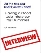 Having a Good Job Interview for Dummies;All The Tips and Tricks You Need ebook by Joy Renkins