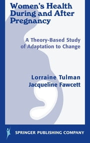 Women's Health During and After Pregnancy - A Theory-Based Study of Adaptation to Change ebook by Lorraine Tulman, DNSc, RN, FAAN,Dr. Jacqueline Fawcett, PhD, ScD (hon), RN, FAAN, ANEF