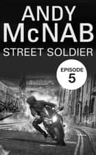 Street Soldier: Episode 5 ebook by Andy McNab