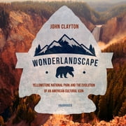 Wonderlandscape - Yellowstone National Park and the Evolution of an American Cultural Icon audiobook by John Clayton