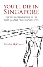 You'll Die in Singapore - The True Account of One of the Most Amazing POW Escapes in WWII ebook by Charles McCormac