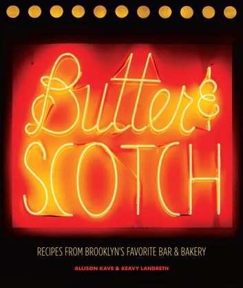 Butter & Scotch - Recipes from Brooklyn's Favorite Bar and Bakery ebook by Allison Kave,Keavy Landreth